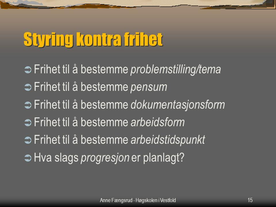 Anne Fængsrud - Høgskolen i Vestfold15 Styring kontra frihet  Frihet til å bestemme problemstilling/tema  Frihet til å bestemme pensum  Frihet til å bestemme dokumentasjonsform  Frihet til å bestemme arbeidsform  Frihet til å bestemme arbeidstidspunkt  Hva slags progresjon er planlagt