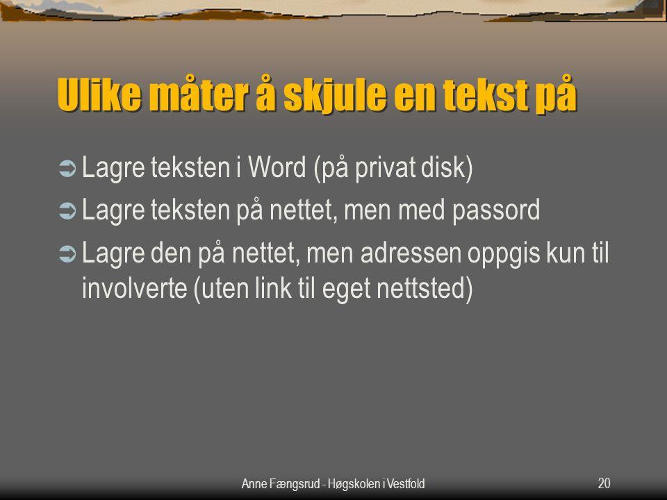 Anne Fængsrud - Høgskolen i Vestfold20 Ulike måter å skjule en tekst på  Lagre teksten i Word (på privat disk)  Lagre teksten på nettet, men med passord  Lagre den på nettet, men adressen oppgis kun til involverte (uten link til eget nettsted)