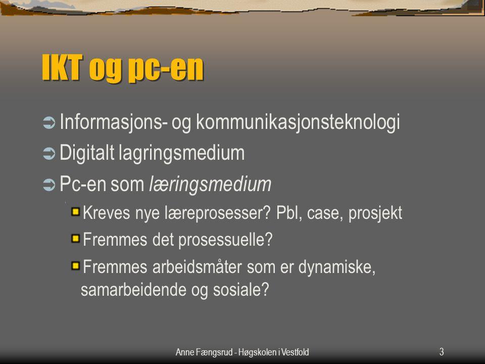 Anne Fængsrud - Høgskolen i Vestfold3 IKT og pc-en  Informasjons- og kommunikasjonsteknologi  Digitalt lagringsmedium  Pc-en som læringsmedium Kreves nye læreprosesser.