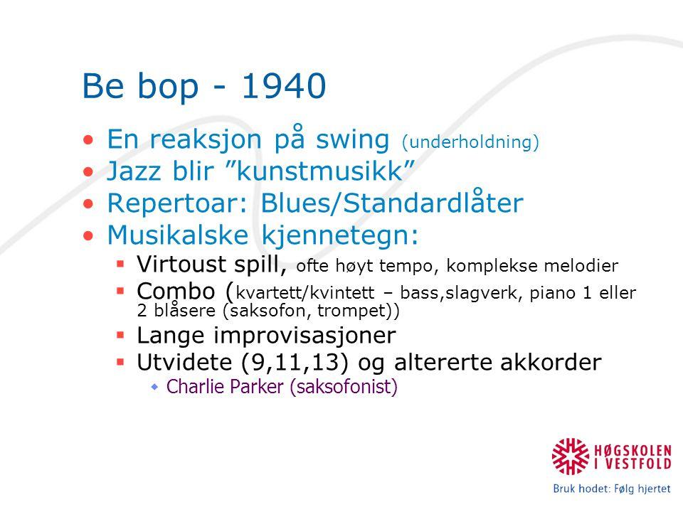 """Be bop - 1940 En reaksjon på swing (underholdning) Jazz blir """"kunstmusikk"""" Repertoar: Blues/Standardlåter Musikalske kjennetegn:  Virtoust spill, oft"""