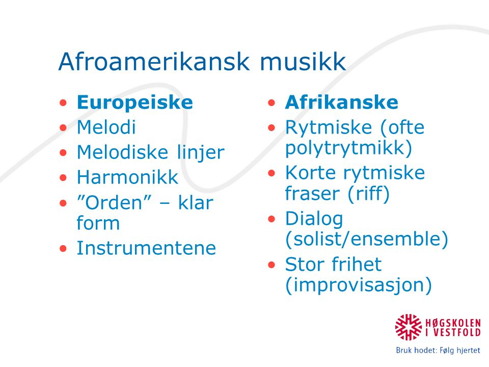 """Afroamerikansk musikk Europeiske Melodi Melodiske linjer Harmonikk """"Orden"""" – klar form Instrumentene Afrikanske Rytmiske (ofte polytrytmikk) Korte ryt"""