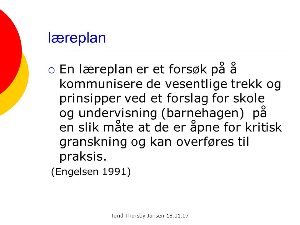 Turid Thorsby Jansen 18.01.07 læreplan  En læreplan er et forsøk på å kommunisere de vesentlige trekk og prinsipper ved et forslag for skole og undervisning (barnehagen) på en slik måte at de er åpne for kritisk granskning og kan overføres til praksis.