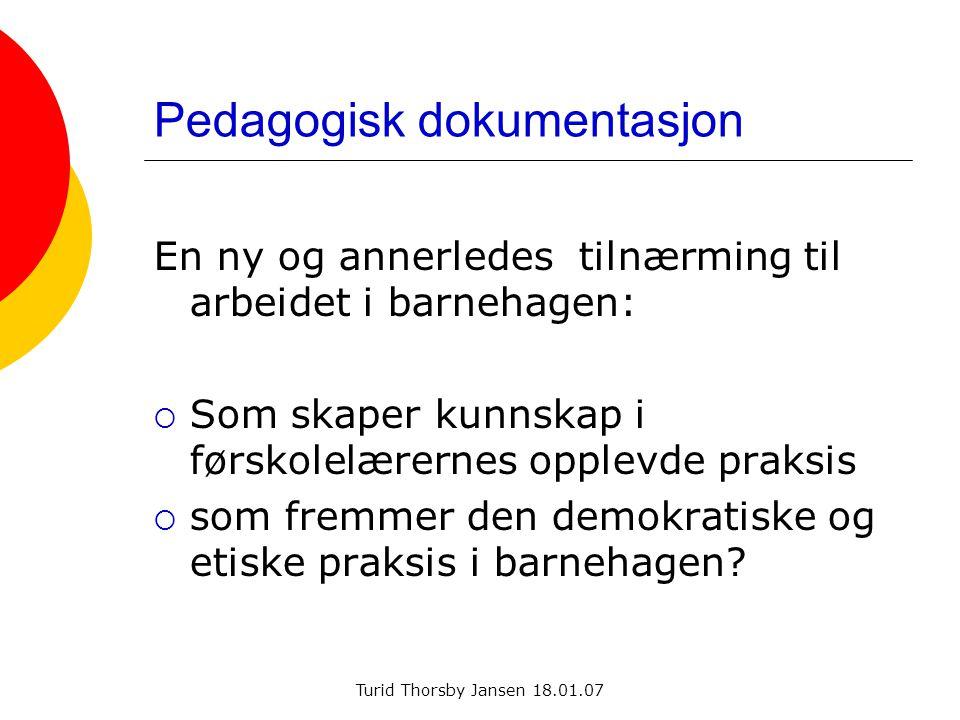Turid Thorsby Jansen 18.01.07 Pedagogisk dokumentasjon En ny og annerledes tilnærming til arbeidet i barnehagen:  Som skaper kunnskap i førskolelærer
