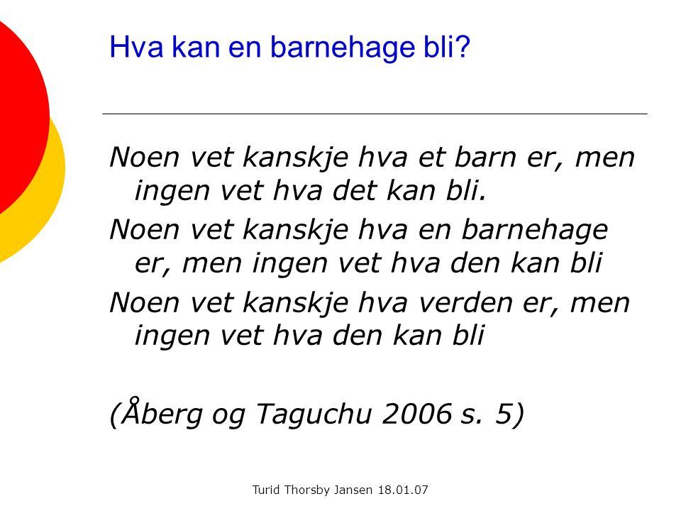Turid Thorsby Jansen 18.01.07 Hva kan en barnehage bli? Noen vet kanskje hva et barn er, men ingen vet hva det kan bli. Noen vet kanskje hva en barneh