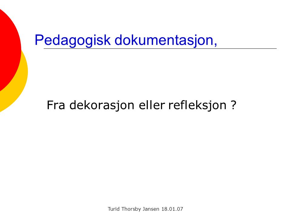 Turid Thorsby Jansen 18.01.07 Pedagogisk dokumentasjon, Fra dekorasjon eller refleksjon ?