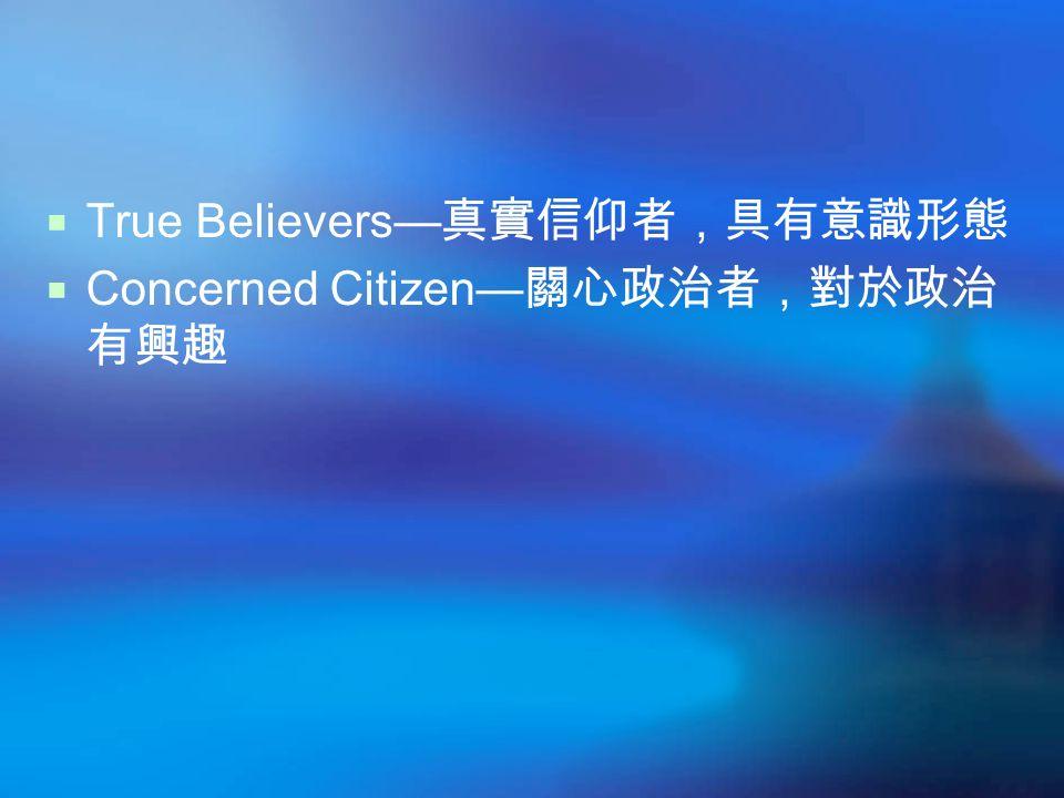  True Believers— 真實信仰者,具有意識形態  Concerned Citizen— 關心政治者,對於政治 有興趣
