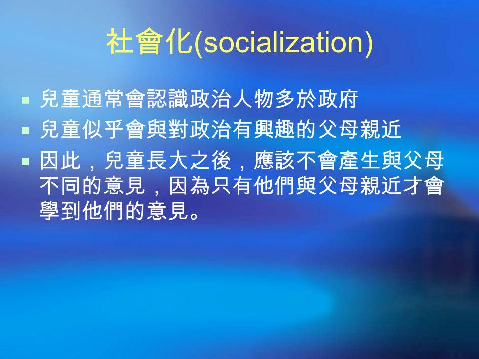 社會化 (socialization)  兒童通常會認識政治人物多於政府  兒童似乎會與對政治有興趣的父母親近  因此,兒童長大之後,應該不會產生與父母 不同的意見,因為只有他們與父母親近才會 學到他們的意見。