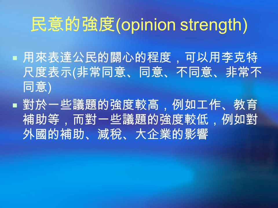 民意的強度 (opinion strength)  用來表達公民的關心的程度,可以用李克特 尺度表示 ( 非常同意、同意、不同意、非常不 同意 )  對於一些議題的強度較高,例如工作、教育 補助等,而對一些議題的強度較低,例如對 外國的補助、減稅、大企業的影響