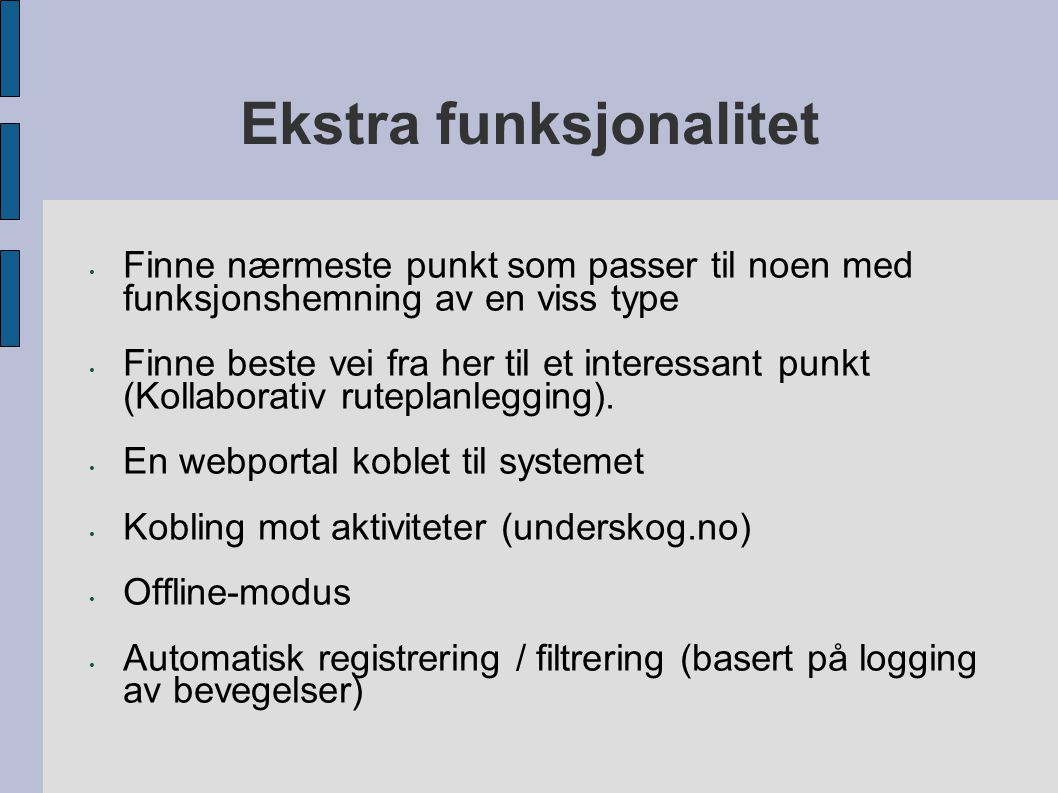 Ekstra funksjonalitet Finne nærmeste punkt som passer til noen med funksjonshemning av en viss type Finne beste vei fra her til et interessant punkt (Kollaborativ ruteplanlegging).