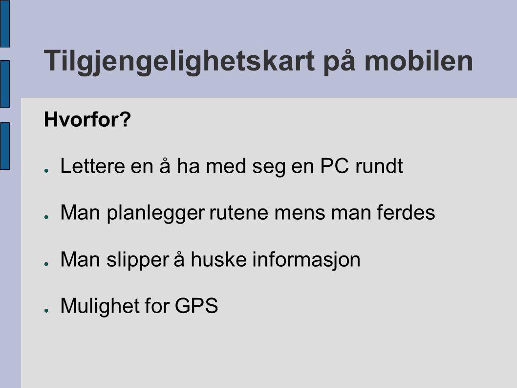 Tilgjengelighetskart på mobilen Hvorfor? ● Lettere en å ha med seg en PC rundt ● Man planlegger rutene mens man ferdes ● Man slipper å huske informasj