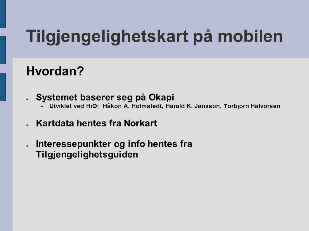 Tilgjengelighetskart på mobilen Hvordan? ● Systemet baserer seg på Okapi  Utviklet ved HiØ: Håkon A. Holmstedt, Harald K. Jansson, Torbjørn Halvorsen