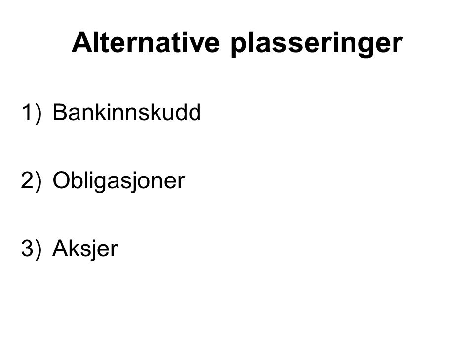 Alternative plasseringer 1)Bankinnskudd 2)Obligasjoner 3)Aksjer