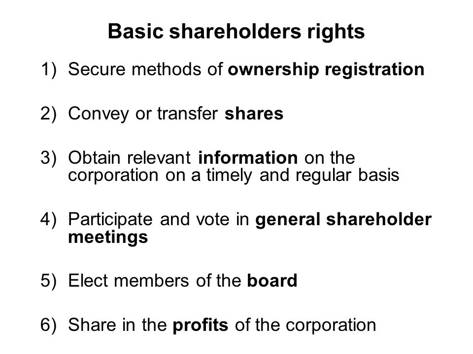 Basic shareholders rights 1)Secure methods of ownership registration 2)Convey or transfer shares 3)Obtain relevant information on the corporation on a timely and regular basis 4)Participate and vote in general shareholder meetings 5)Elect members of the board 6)Share in the profits of the corporation