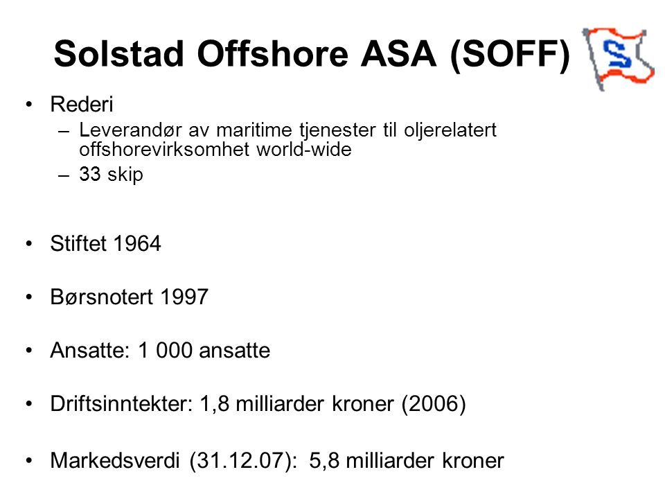 Solstad Offshore ASA (SOFF) Rederi –Leverandør av maritime tjenester til oljerelatert offshorevirksomhet world-wide –33 skip Stiftet 1964 Børsnotert 1997 Ansatte: 1 000 ansatte Driftsinntekter: 1,8 milliarder kroner (2006) Markedsverdi (31.12.07): 5,8 milliarder kroner