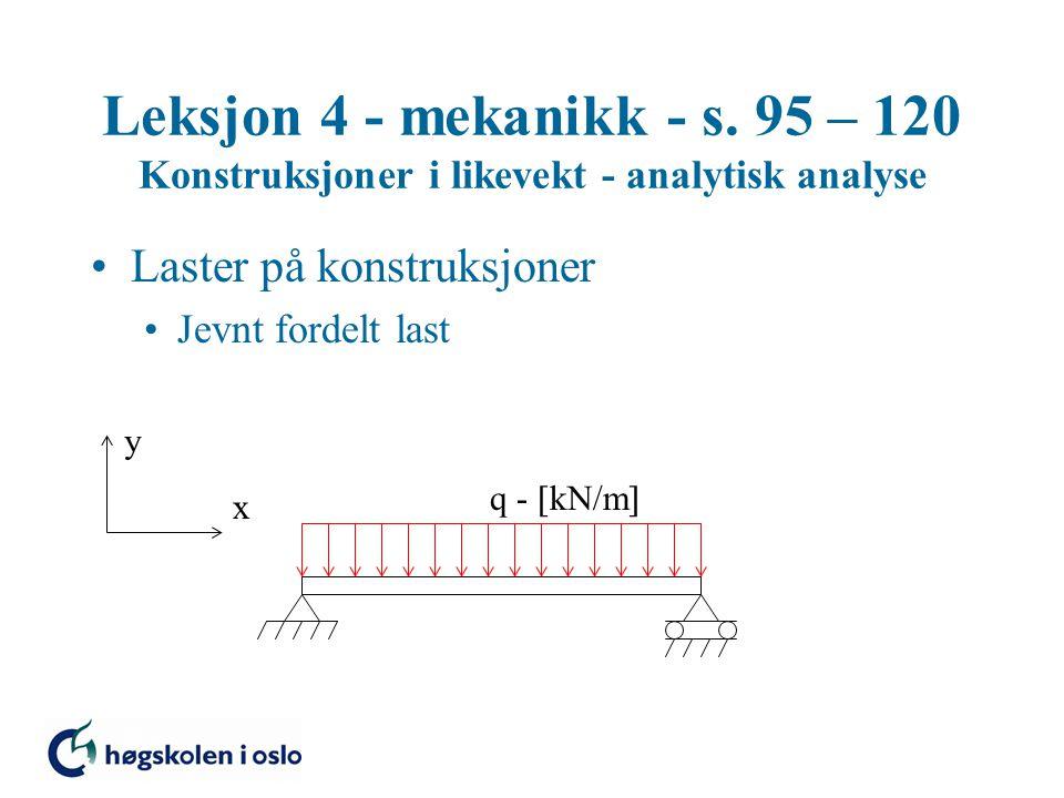 Leksjon 4 - mekanikk - s. 95 – 120 Konstruksjoner i likevekt - analytisk analyse Laster på konstruksjoner Jevnt fordelt last y x q -  kN/m 