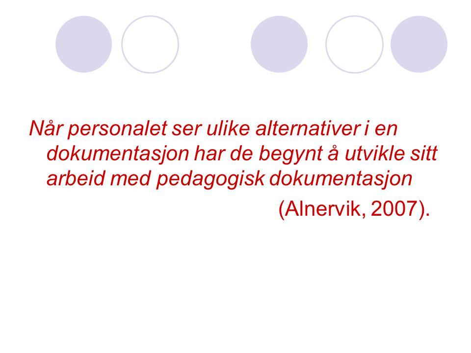 Når personalet ser ulike alternativer i en dokumentasjon har de begynt å utvikle sitt arbeid med pedagogisk dokumentasjon (Alnervik, 2007).