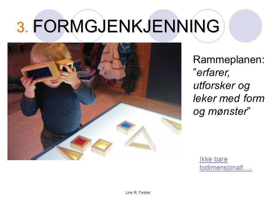 """Line R. Føsker FORMGJENKJENNING 3. FORMGJENKJENNING Ikke bare todimensjonalt…. Rammeplanen: """"erfarer, utforsker og leker med form og mønster"""""""
