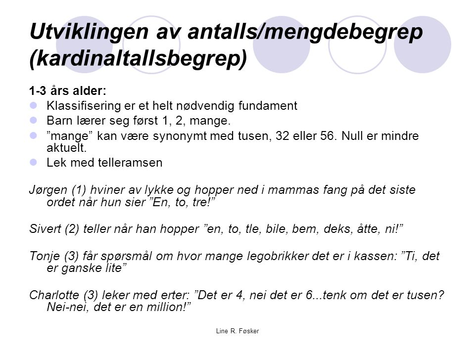 Line R. Føsker Utviklingen av antalls/mengdebegrep (kardinaltallsbegrep) 1-3 års alder: Klassifisering er et helt nødvendig fundament Barn lærer seg f