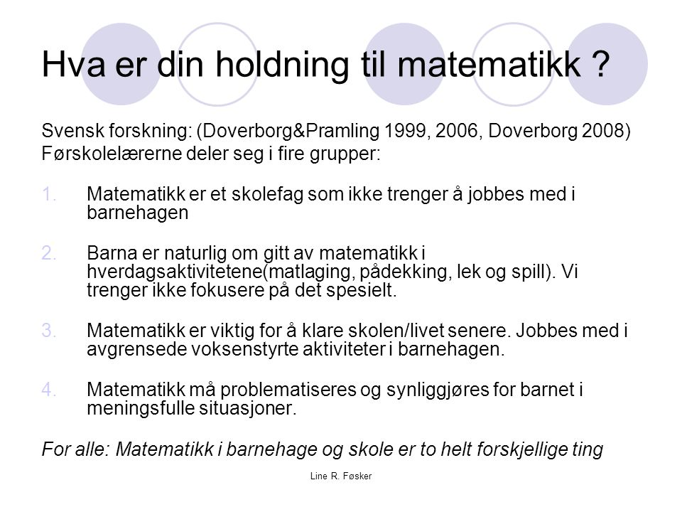 Line R. Føsker Hva er din holdning til matematikk ? Svensk forskning: (Doverborg&Pramling 1999, 2006, Doverborg 2008) Førskolelærerne deler seg i fire