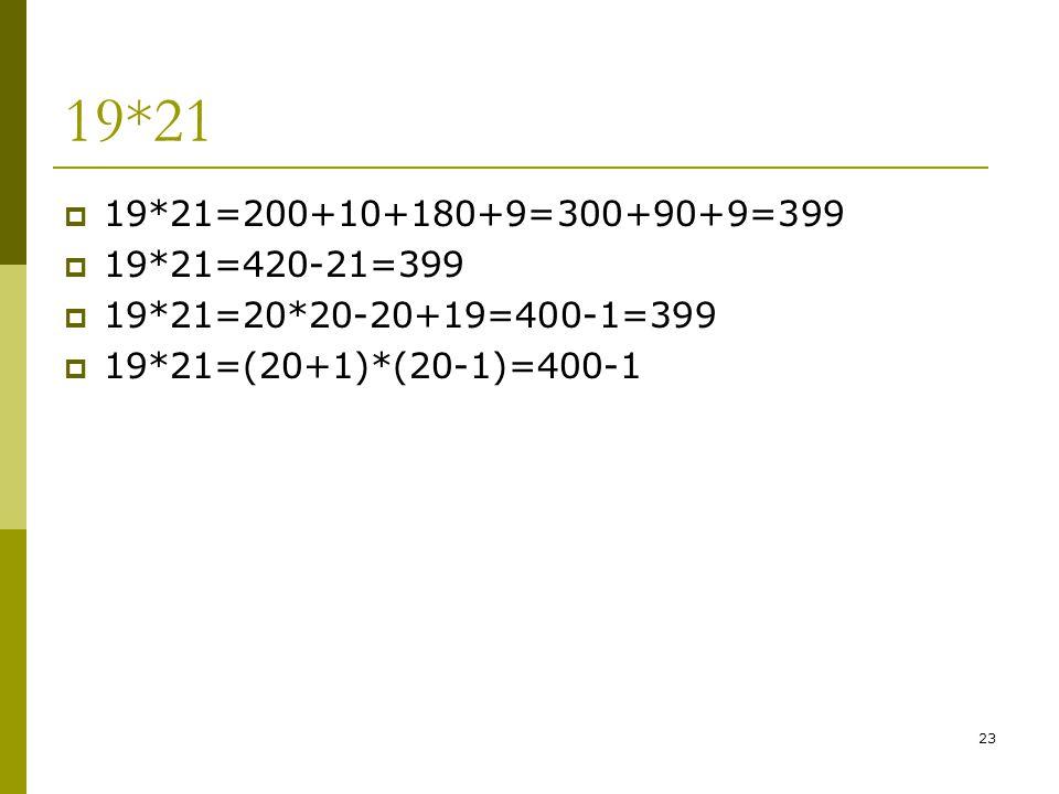 23 19*21  19*21=200+10+180+9=300+90+9=399  19*21=420-21=399  19*21=20*20-20+19=400-1=399  19*21=(20+1)*(20-1)=400-1