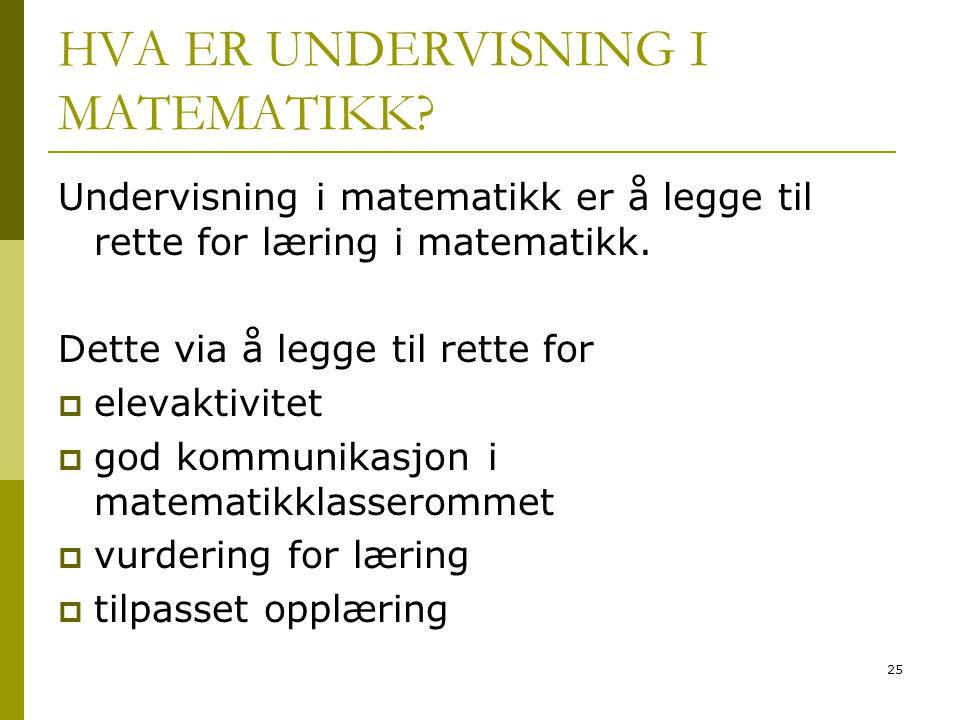 25 HVA ER UNDERVISNING I MATEMATIKK? Undervisning i matematikk er å legge til rette for læring i matematikk. Dette via å legge til rette for  elevakt