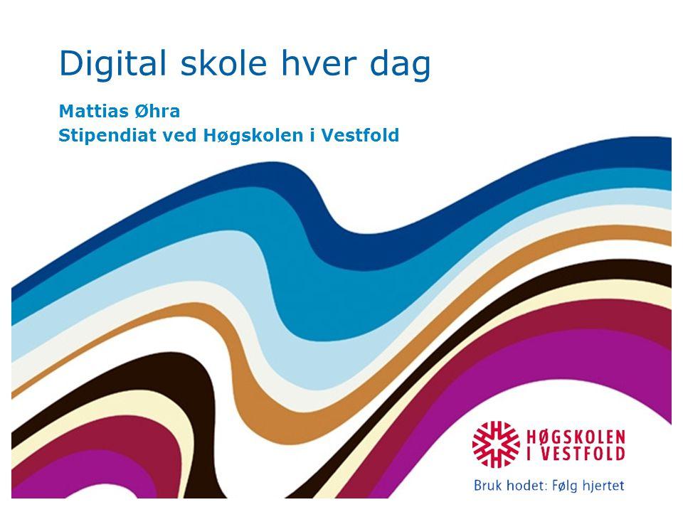 Digital skole hver dag Mattias Øhra Stipendiat ved Høgskolen i Vestfold