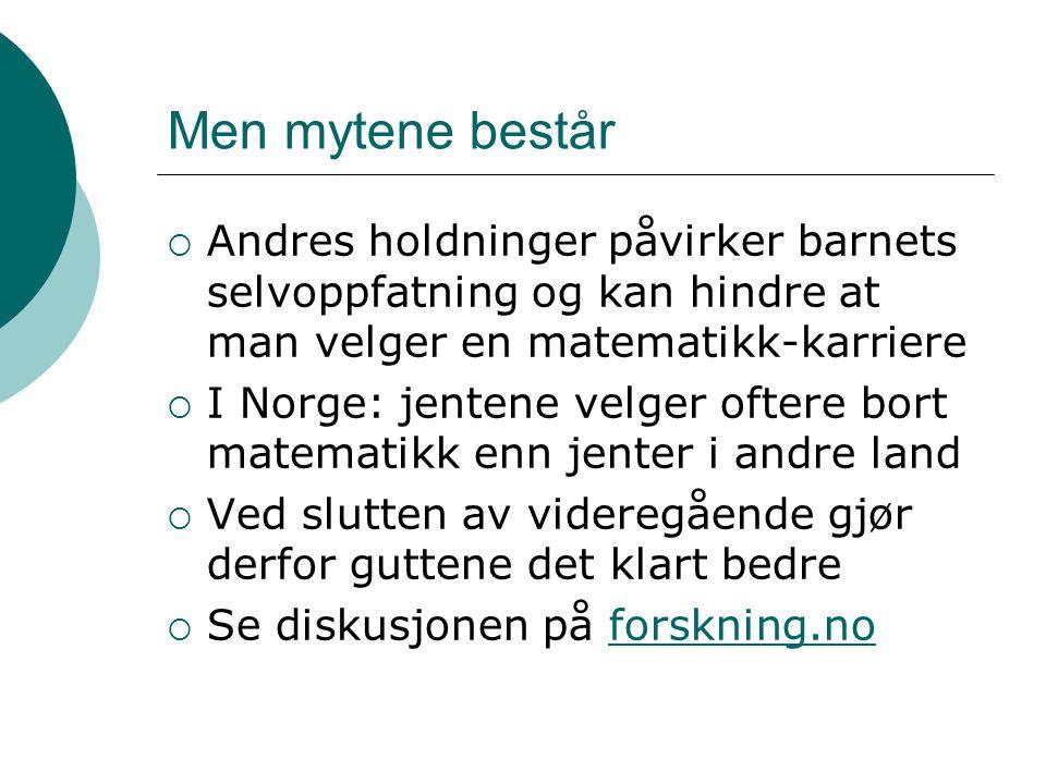 Men mytene består  Andres holdninger påvirker barnets selvoppfatning og kan hindre at man velger en matematikk-karriere  I Norge: jentene velger oft
