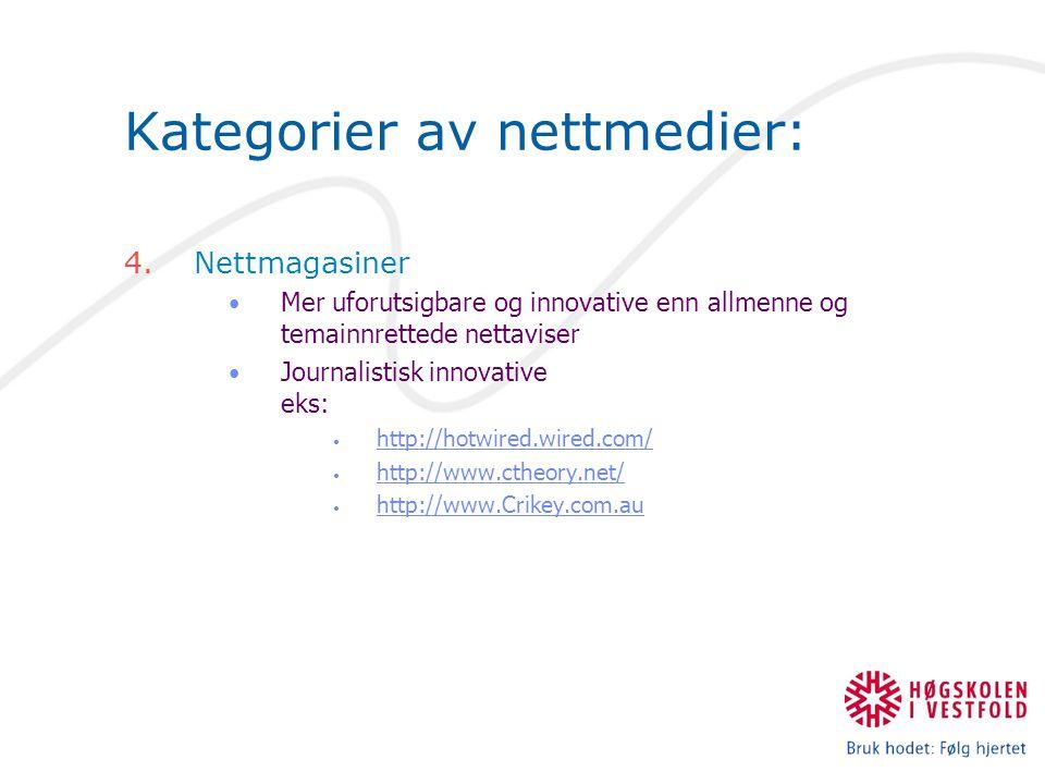 Kategorier av nettmedier: 4.Nettmagasiner Mer uforutsigbare og innovative enn allmenne og temainnrettede nettaviser Journalistisk innovative eks: http://hotwired.wired.com/ http://www.ctheory.net/ http://www.Crikey.com.au