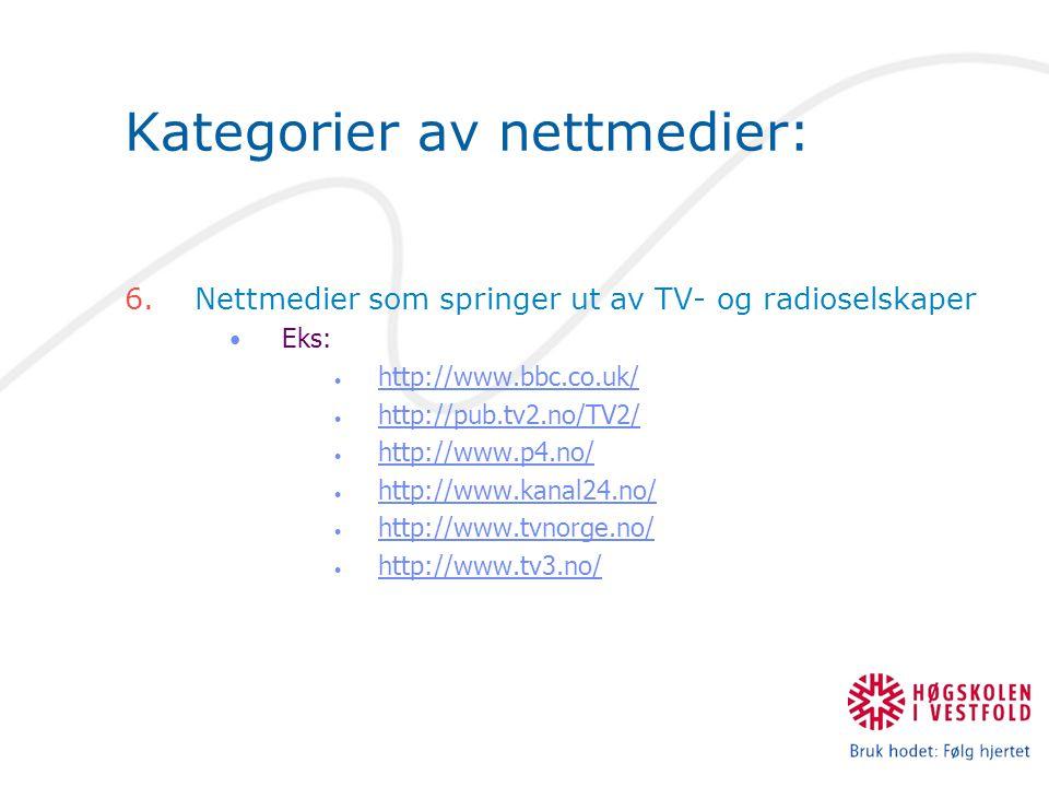 Kategorier av nettmedier: 6.Nettmedier som springer ut av TV- og radioselskaper Eks: http://www.bbc.co.uk/ http://pub.tv2.no/TV2/ http://www.p4.no/ http://www.kanal24.no/ http://www.tvnorge.no/ http://www.tv3.no/