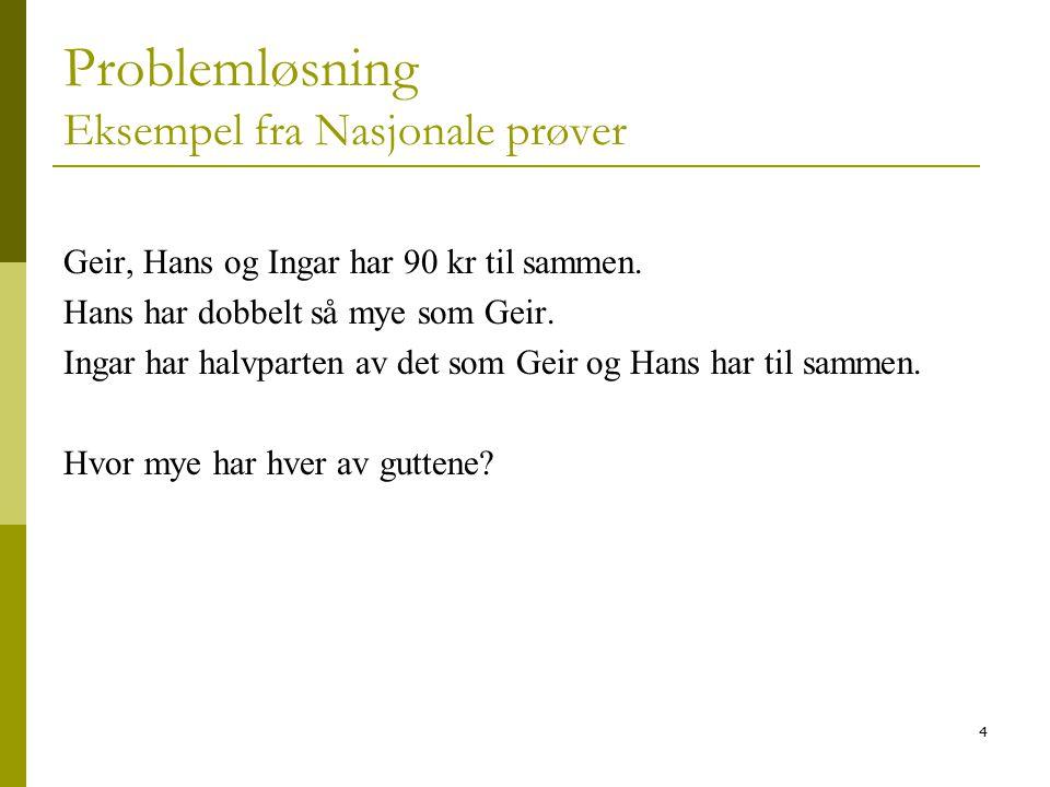 4 Problemløsning Eksempel fra Nasjonale prøver Geir, Hans og Ingar har 90 kr til sammen. Hans har dobbelt så mye som Geir. Ingar har halvparten av det