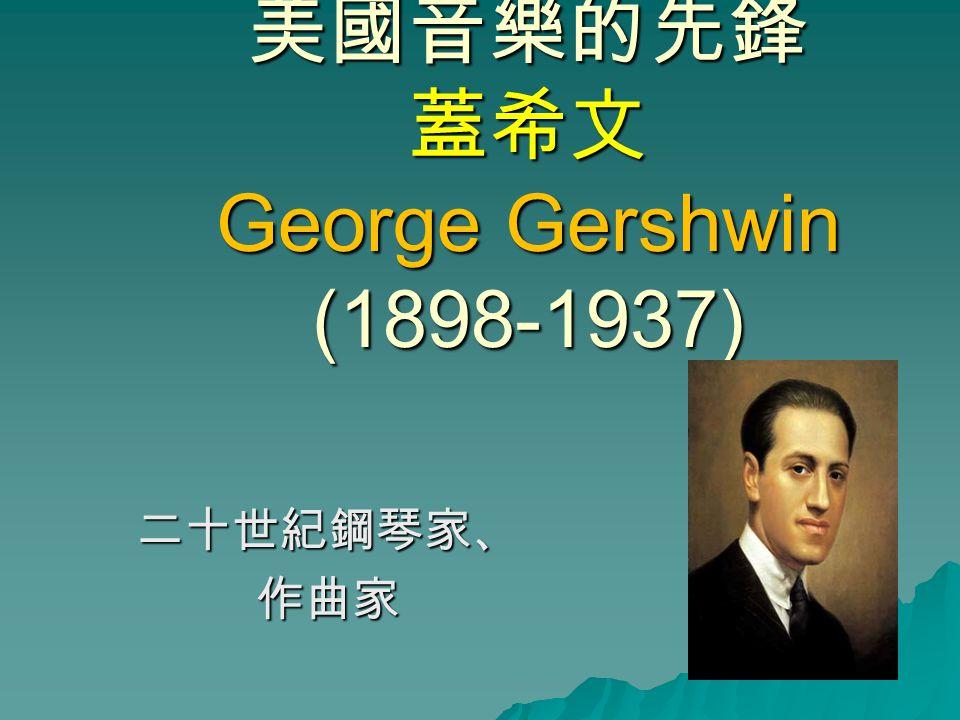 美國音樂的先鋒 蓋希文 George Gershwin (1898-1937) 二十世紀鋼琴家、作曲家