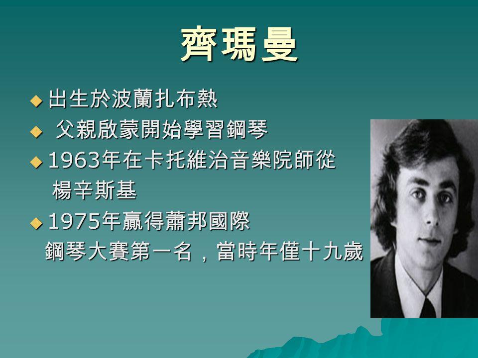 齊瑪曼  出生於波蘭扎布熱  父親啟蒙開始學習鋼琴  1963 年在卡托維治音樂院師從 楊辛斯基 楊辛斯基  1975 年贏得蕭邦國際 鋼琴大賽第一名,當時年僅十九歲 鋼琴大賽第一名,當時年僅十九歲
