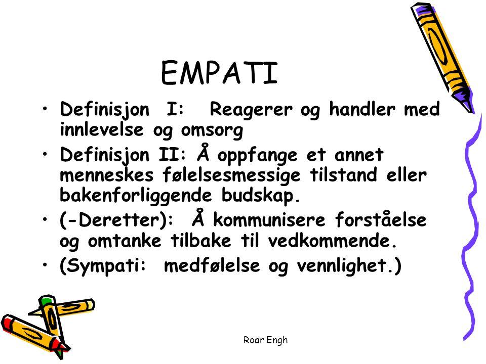 Roar Engh EMPATI Definisjon I: Reagerer og handler med innlevelse og omsorg Definisjon II: Å oppfange et annet menneskes følelsesmessige tilstand eller bakenforliggende budskap.