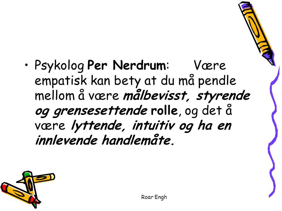 Roar Engh Psykolog Per Nerdrum:Være empatisk kan bety at du må pendle mellom å være målbevisst, styrende og grensesettende rolle, og det å være lyttende, intuitiv og ha en innlevende handlemåte.