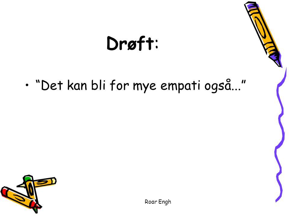 Roar Engh Drøft: Det kan bli for mye empati også...