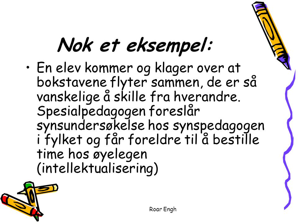 Roar Engh Nok et eksempel: En elev kommer og klager over at bokstavene flyter sammen, de er så vanskelige å skille fra hverandre.