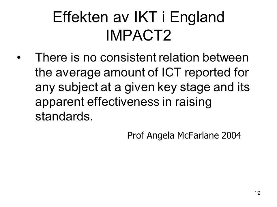 19 There is no consistent relation between the average amount of ICT reported for any subject at a given key stage and its apparent effectiveness in raising standards.
