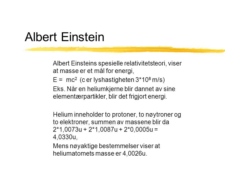 Albert Einstein Albert Einsteins spesielle relativitetsteori, viser at masse er et mål for energi, E = mc 2 (c er lyshastigheten 3*10 8 m/s) Eks. Når