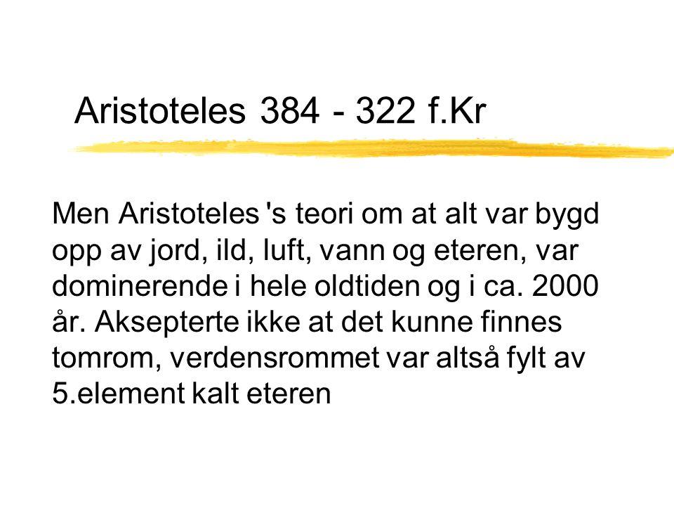 Aristoteles 384 - 322 f.Kr Men Aristoteles 's teori om at alt var bygd opp av jord, ild, luft, vann og eteren, var dominerende i hele oldtiden og i ca