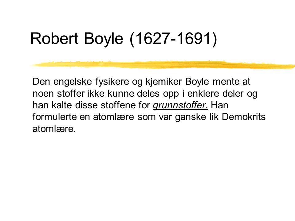 Robert Boyle (1627-1691) Den engelske fysikere og kjemiker Boyle mente at noen stoffer ikke kunne deles opp i enklere deler og han kalte disse stoffen