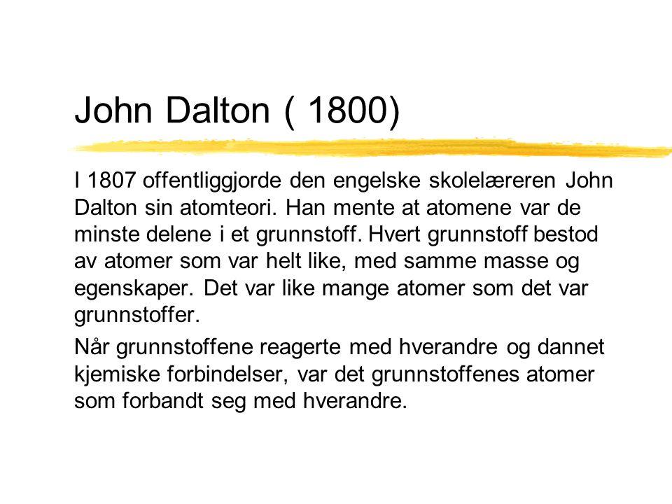 John Dalton ( 1800) I 1807 offentliggjorde den engelske skolelæreren John Dalton sin atomteori. Han mente at atomene var de minste delene i et grunnst