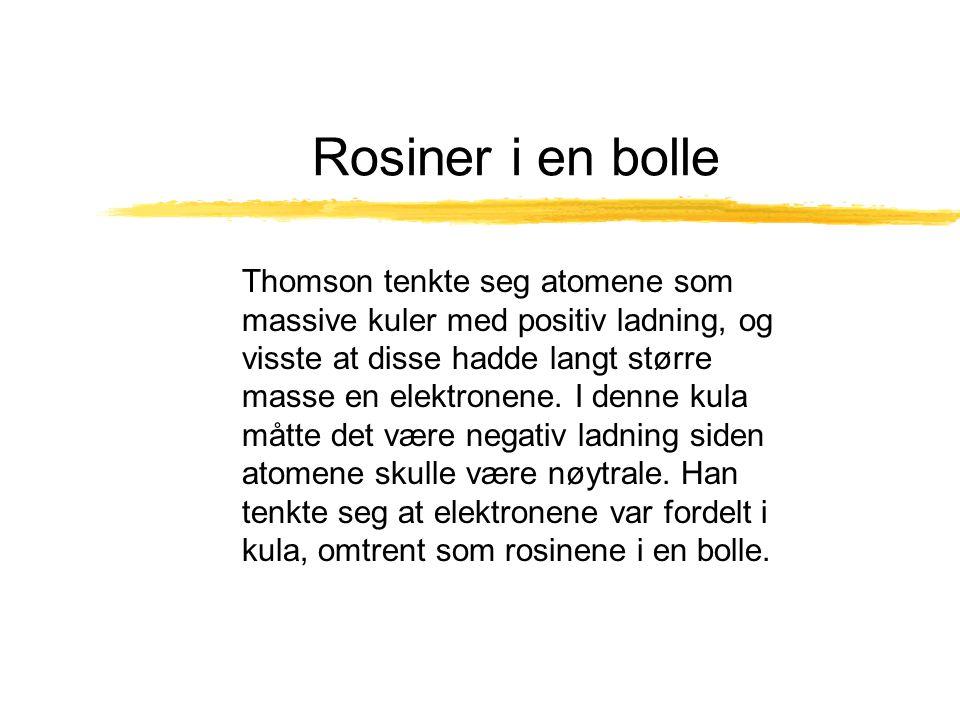 Rosiner i en bolle Thomson tenkte seg atomene som massive kuler med positiv ladning, og visste at disse hadde langt større masse en elektronene. I den