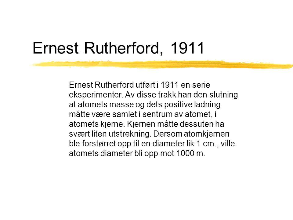 Ernest Rutherford, 1911 Ernest Rutherford utført i 1911 en serie eksperimenter. Av disse trakk han den slutning at atomets masse og dets positive ladn