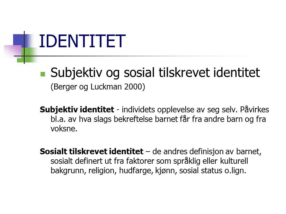 IDENTITET Subjektiv og sosial tilskrevet identitet (Berger og Luckman 2000) Subjektiv identitet - individets opplevelse av seg selv. Påvirkes bl.a. av