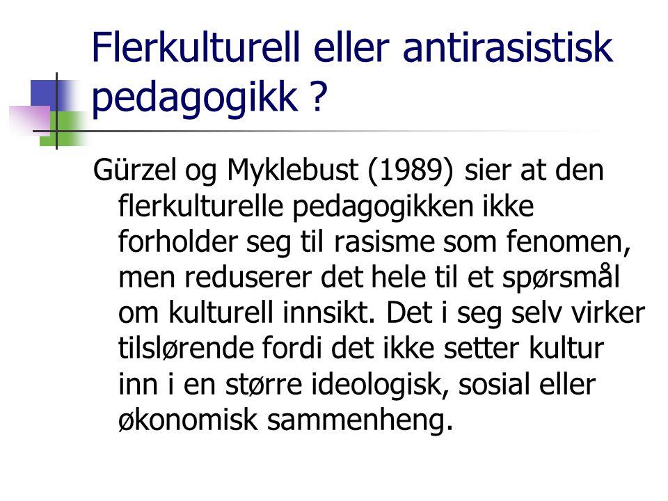 Flerkulturell eller antirasistisk pedagogikk ? Gürzel og Myklebust (1989) sier at den flerkulturelle pedagogikken ikke forholder seg til rasisme som f
