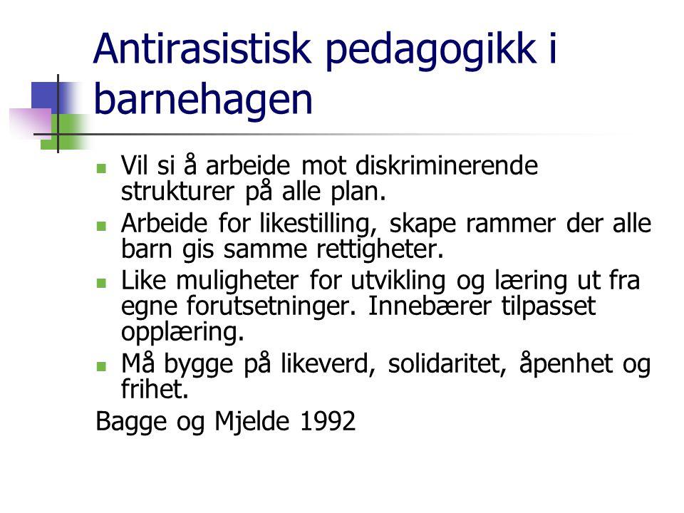 Antirasistisk pedagogikk i barnehagen Vil si å arbeide mot diskriminerende strukturer på alle plan. Arbeide for likestilling, skape rammer der alle ba