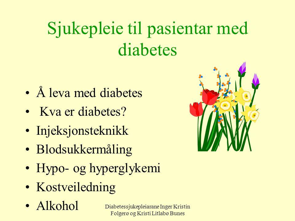 Diabetessjukepleiarane Inger Kristin Folgerø og Kristi Litlabø Bunes Sjukepleie til pasientar med diabetes Å leva med diabetes Kva er diabetes? Injeks