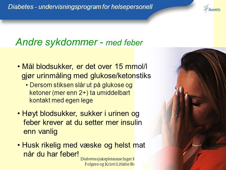 Diabetessjukepleiarane Inger Kristin Folgerø og Kristi Litlabø Bunes Andre sykdommer - med feber Diabetes - undervisningsprogram for helsepersonell Må