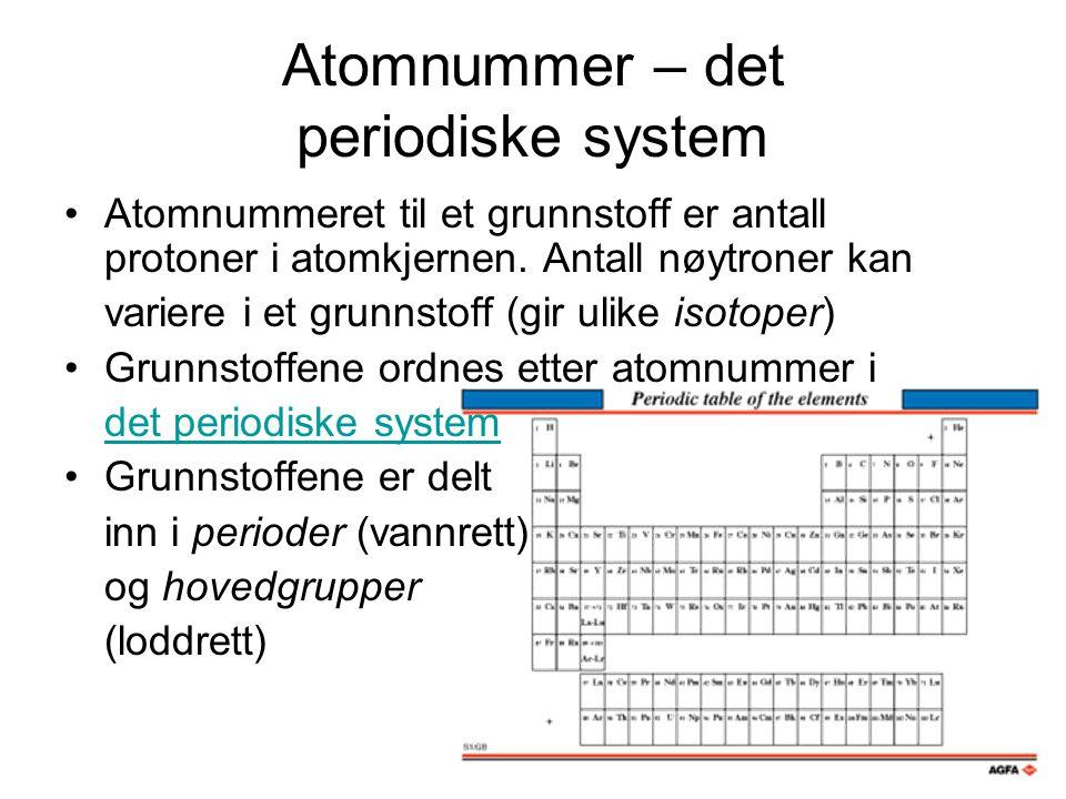 Atomnummer – det periodiske system Atomnummeret til et grunnstoff er antall protoner i atomkjernen. Antall nøytroner kan variere i et grunnstoff (gir