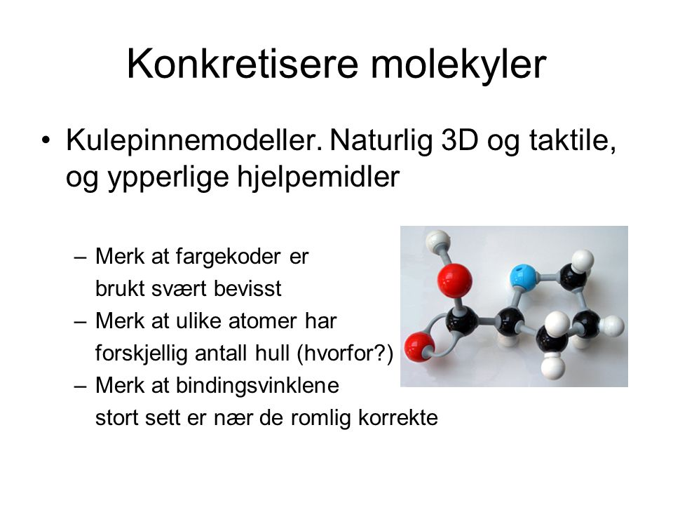 Konkretisere molekyler Kulepinnemodeller. Naturlig 3D og taktile, og ypperlige hjelpemidler –Merk at fargekoder er brukt svært bevisst –Merk at ulike